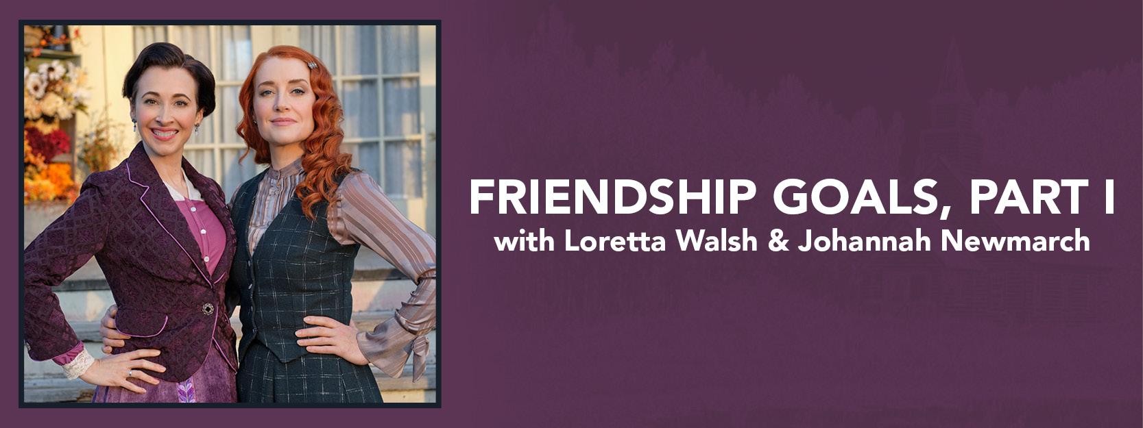 Friendship Goals with Loretta Walsh & Johannah Newmarch, Part I